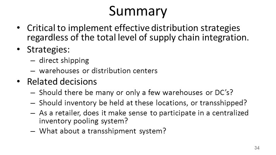 Summary Critical to implement effective distribution strategies regardless of the total level of supply chain integration. Strategies: – direct shippi