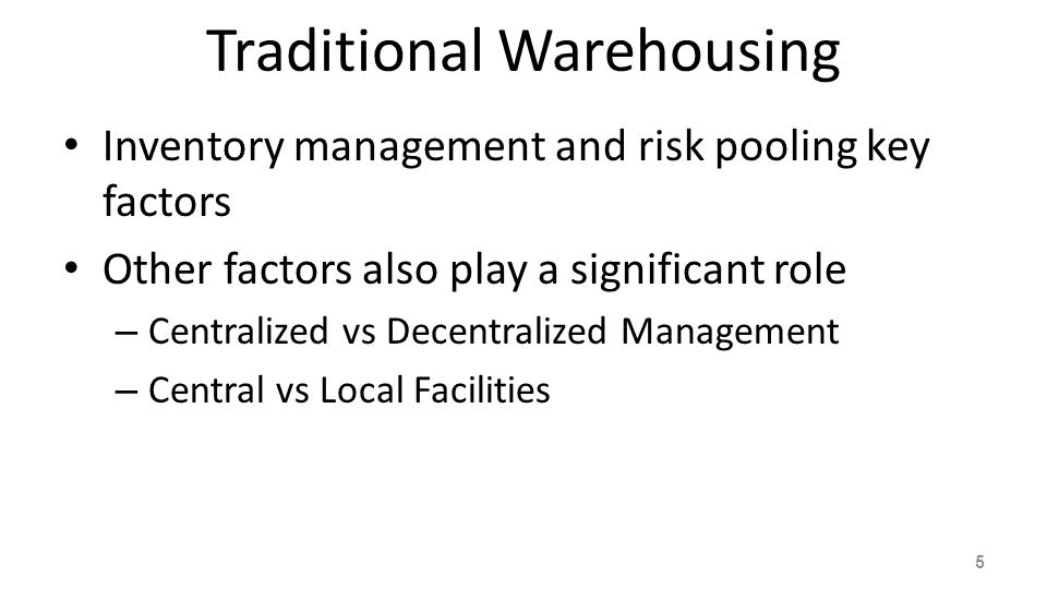 Traditional Warehousing Inventory management and risk pooling key factors Other factors also play a significant role – Centralized vs Decentralized Ma