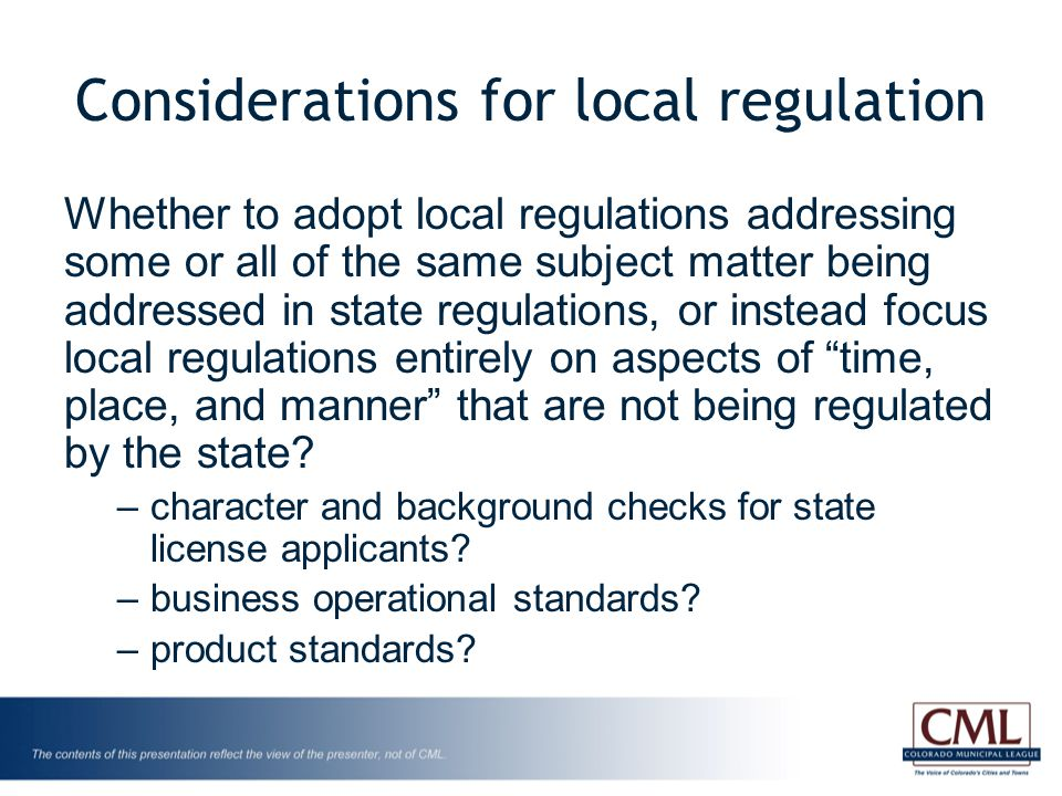 Considerations for local regulation Whether to adopt local regulations addressing some or all of the same subject matter being addressed in state regulations, or instead focus local regulations entirely on aspects of time, place, and manner that are not being regulated by the state.