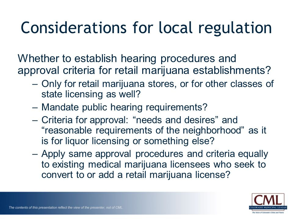 Considerations for local regulation Whether to establish hearing procedures and approval criteria for retail marijuana establishments.