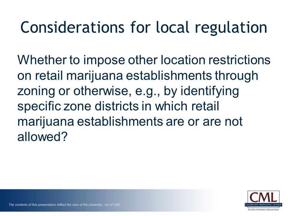 Considerations for local regulation Whether to impose other location restrictions on retail marijuana establishments through zoning or otherwise, e.g., by identifying specific zone districts in which retail marijuana establishments are or are not allowed