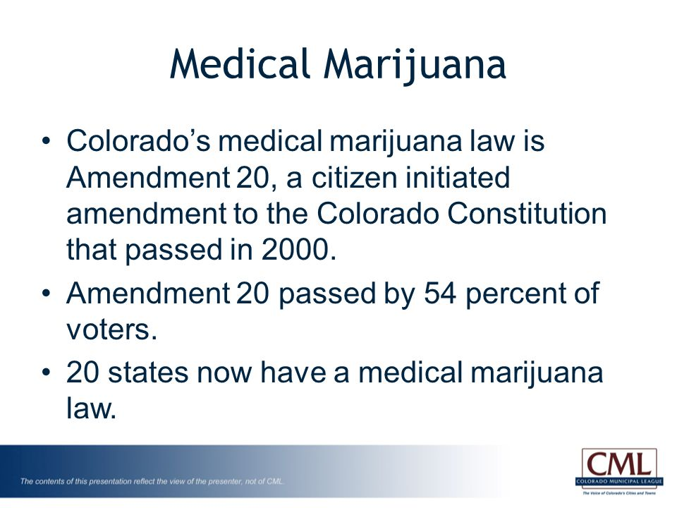 Medical Marijuana Colorado's medical marijuana law is Amendment 20, a citizen initiated amendment to the Colorado Constitution that passed in 2000.
