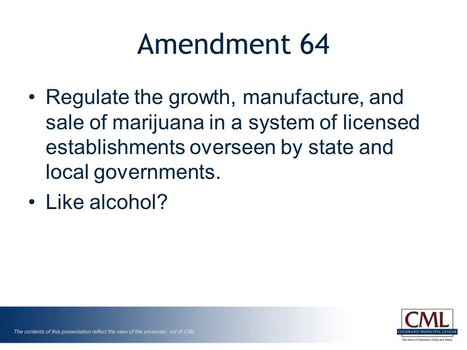 Amendment 64 Regulate the growth, manufacture, and sale of marijuana in a system of licensed establishments overseen by state and local governments.
