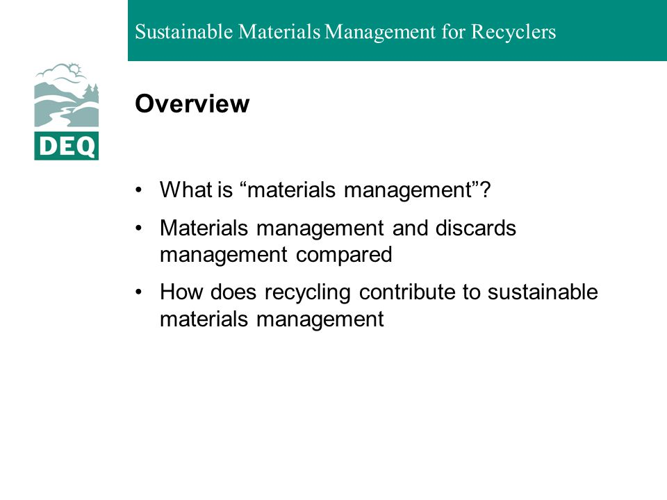 Sustainable Materials Management for Recyclers The Solid Waste Management Hierarchy DEQ Waste Prevention Strategy: www.deq.state.or.us/lq/sw/wasteprevention/wpstrategy.htm www.deq.state.or.us/lq/sw/wasteprevention/wpstrategy.htm