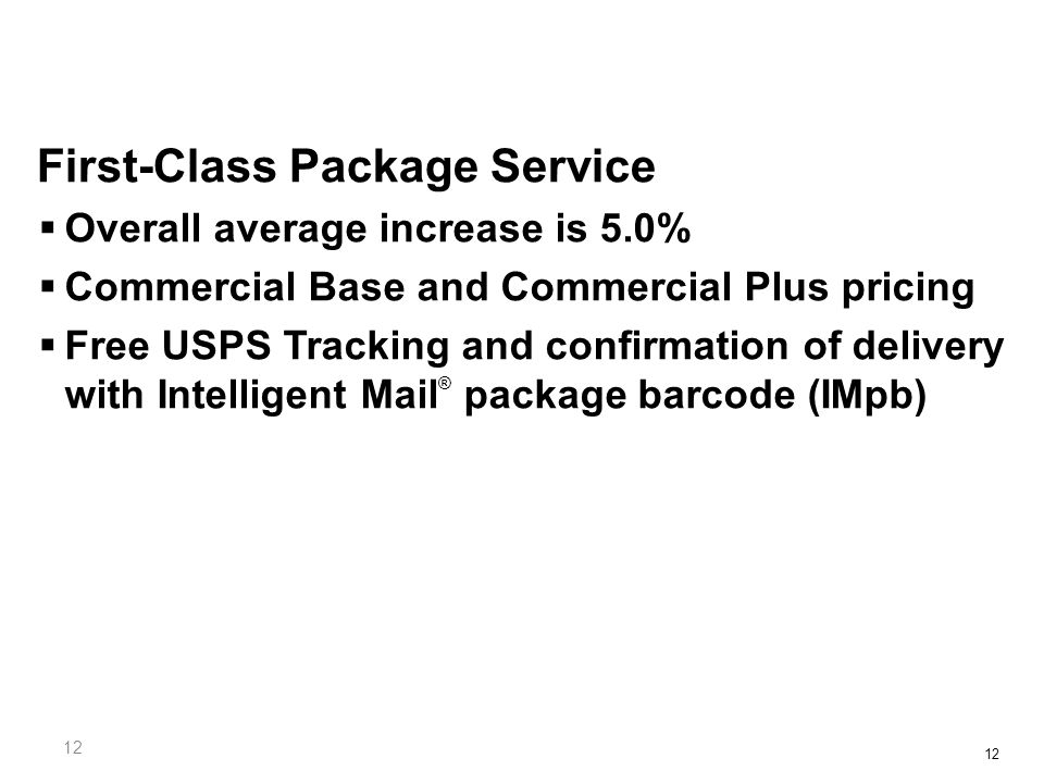 12 First-Class Package Service  Overall average increase is 5.0%  Commercial Base and Commercial Plus pricing  Free USPS Tracking and confirmation of delivery with Intelligent Mail ® package barcode (IMpb)