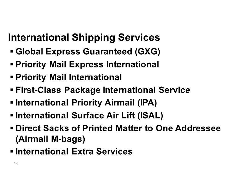 14 International Shipping Services  Global Express Guaranteed (GXG)  Priority Mail Express International  Priority Mail International  First-Class Package International Service  International Priority Airmail (IPA)  International Surface Air Lift (ISAL)  Direct Sacks of Printed Matter to One Addressee (Airmail M-bags)  International Extra Services