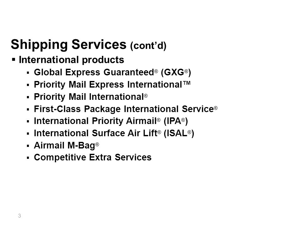 14 International Shipping Services  Global Express Guaranteed (GXG)  Priority Mail Express International  Priority Mail International  First-Class Package International Service  International Priority Airmail (IPA)  International Surface Air Lift (ISAL)  Direct Sacks of Printed Matter to One Addressee (Airmail M-bags)  International Extra Services