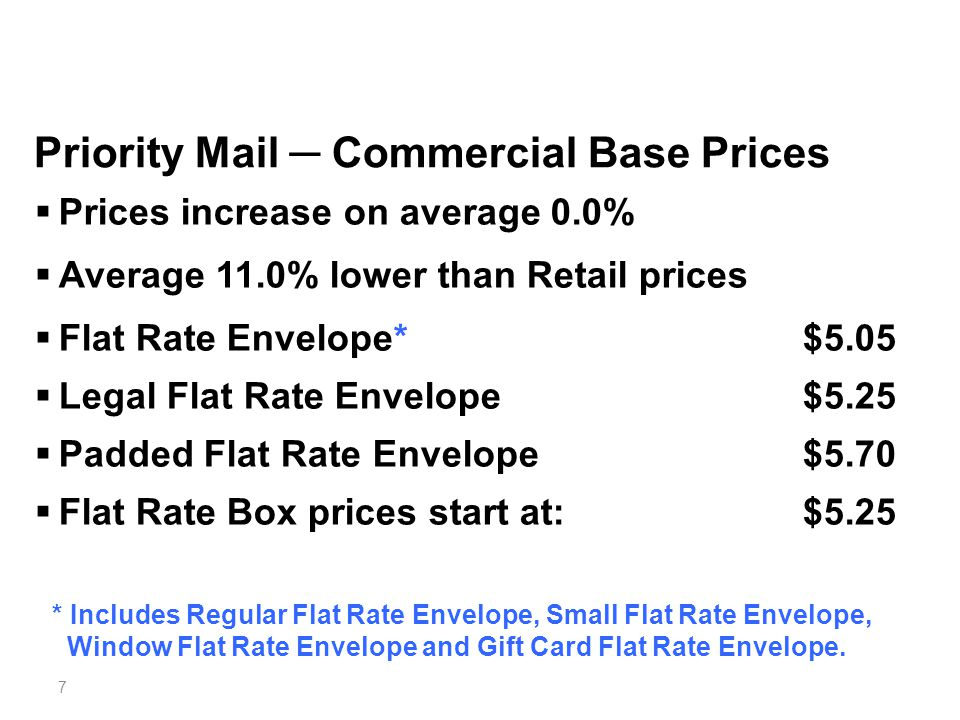 7 Priority Mail ─ Commercial Base Prices  Prices increase on average 0.0%  Average 11.0% lower than Retail prices  Flat Rate Envelope* $5.05  Legal Flat Rate Envelope $5.25  Padded Flat Rate Envelope $5.70  Flat Rate Box prices start at:$5.25 * Includes Regular Flat Rate Envelope, Small Flat Rate Envelope, Window Flat Rate Envelope and Gift Card Flat Rate Envelope.
