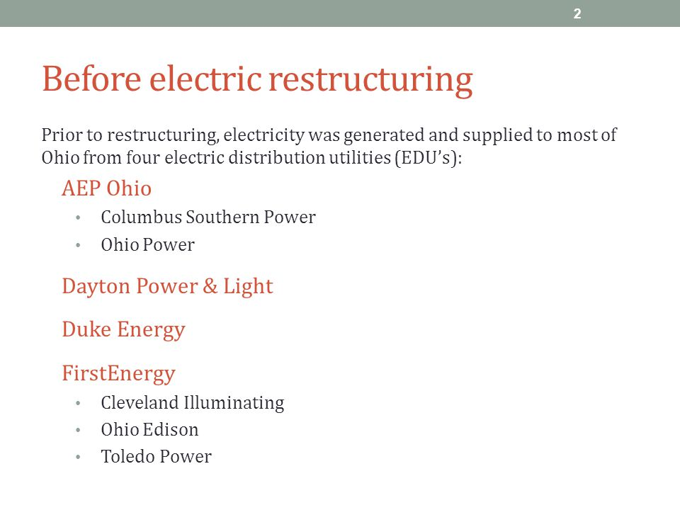 Before electric restructuring Prior to restructuring, electricity was generated and supplied to most of Ohio from four electric distribution utilities (EDU's): AEP Ohio Columbus Southern Power Ohio Power Dayton Power & Light Duke Energy FirstEnergy Cleveland Illuminating Ohio Edison Toledo Power 2