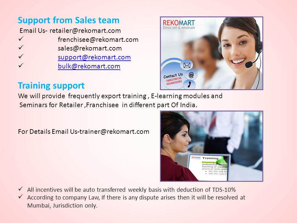 Support from Sales team Email Us- retailer@rekomart.com frenchisee@rekomart.com sales@rekomart.com support@rekomart.com bulk@rekomart.com Training support We will provide frequently export training, E-learning modules and Seminars for Retailer,Franchisee in different part Of India.