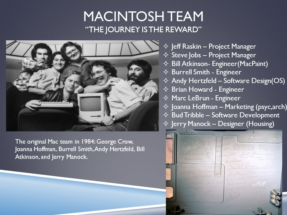 MACINTOSH TEAM THE JOURNEY IS THE REWARD The original Mac team in 1984: George Crow, Joanna Hoffman, Burrell Smith, Andy Hertzfeld, Bill Atkinson, and Jerry Manock.
