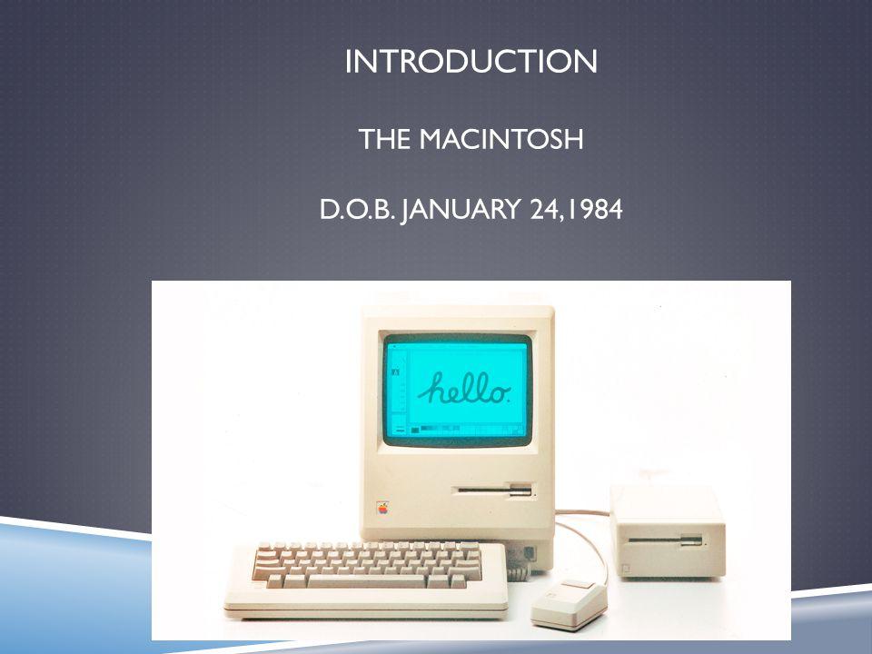 INTRODUCTION THE MACINTOSH D.O.B. JANUARY 24,1984