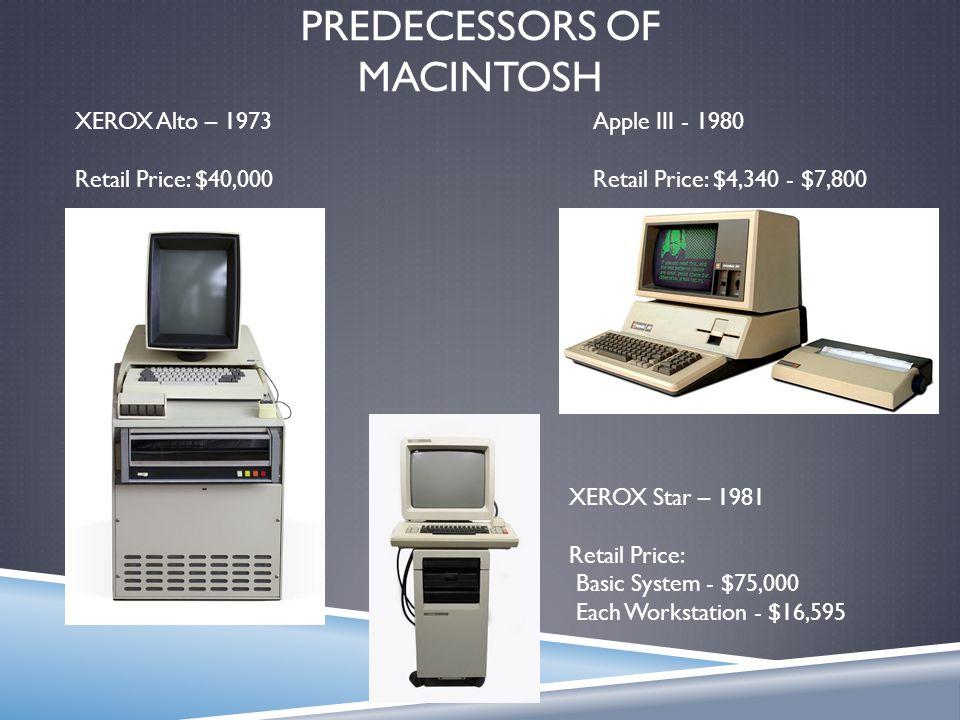 PREDECESSORS OF MACINTOSH XEROX Alto – 1973 Retail Price: $40,000 XEROX Star – 1981 Retail Price: Basic System - $75,000 Each Workstation - $16,595 Ap