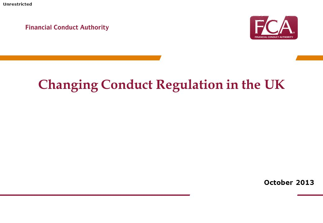 Unrestricted The Financial Conduct Authority (FCA) Strategic objective ensuring the relevant markets function well Operational objectives promoting effective competition in the interests of consumers; securing an appropriate degree of protection for consumers; and protecting and enhancing the integrity of the UK financial system.