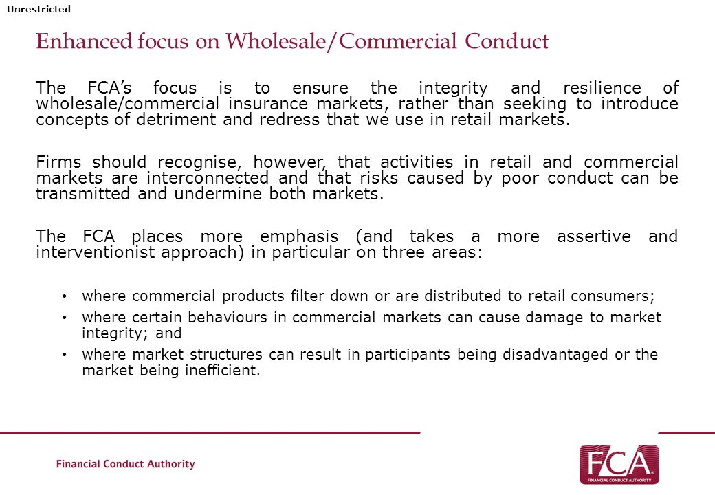 Unrestricted Enhanced focus on Wholesale/Commercial Conduct The FCA's focus is to ensure the integrity and resilience of wholesale/commercial insurance markets, rather than seeking to introduce concepts of detriment and redress that we use in retail markets.