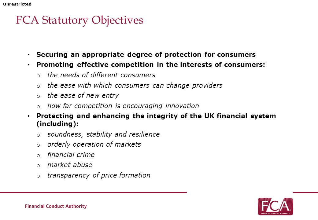 Unrestricted FCA Statutory Objectives Securing an appropriate degree of protection for consumers Promoting effective competition in the interests of consumers: o the needs of different consumers o the ease with which consumers can change providers o the ease of new entry o how far competition is encouraging innovation Protecting and enhancing the integrity of the UK financial system (including): o soundness, stability and resilience o orderly operation of markets o financial crime o market abuse o transparency of price formation