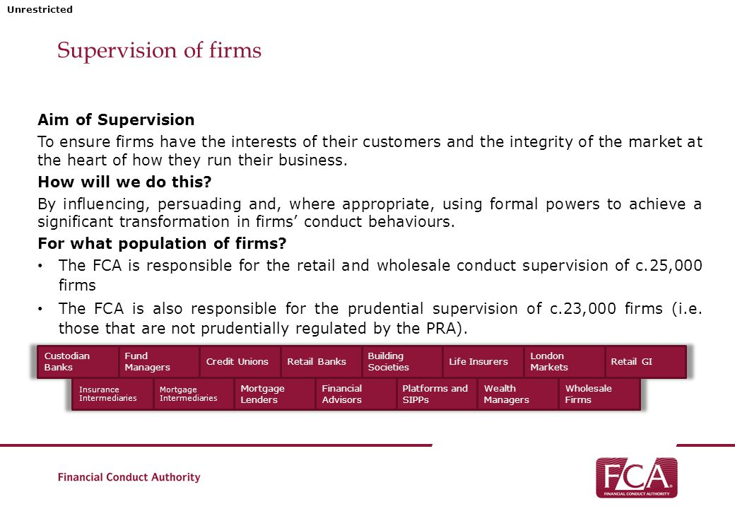 Unrestricted Supervision of firms – Prudential Supervision Although primarily a conduct regulator, the FCA is the solo regulator for firms not prudentially regulated by the PRA.