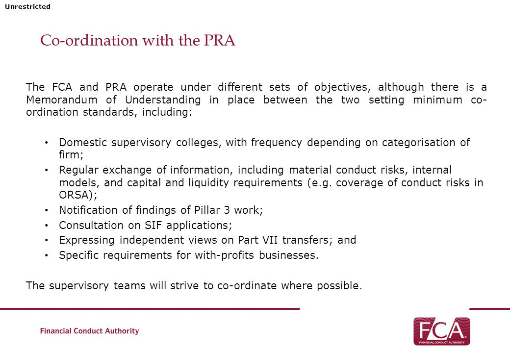 Unrestricted Co-ordination with the PRA The FCA and PRA operate under different sets of objectives, although there is a Memorandum of Understanding in place between the two setting minimum co- ordination standards, including: Domestic supervisory colleges, with frequency depending on categorisation of firm; Regular exchange of information, including material conduct risks, internal models, and capital and liquidity requirements (e.g.