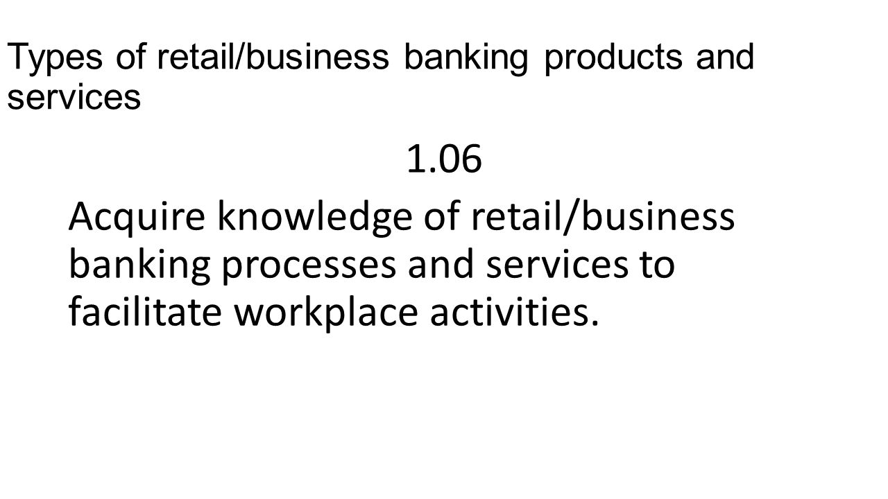 Types of retail/business banking products and services 1.06 Acquire knowledge of retail/business banking processes and services to facilitate workplace activities.