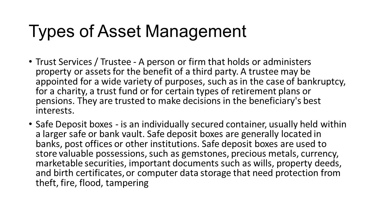 Types of Asset Management Trust Services / Trustee - A person or firm that holds or administers property or assets for the benefit of a third party.