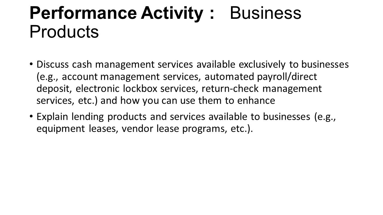 Performance Activity : Business Products Discuss cash management services available exclusively to businesses (e.g., account management services, automated payroll/direct deposit, electronic lockbox services, return-check management services, etc.) and how you can use them to enhance Explain lending products and services available to businesses (e.g., equipment leases, vendor lease programs, etc.).
