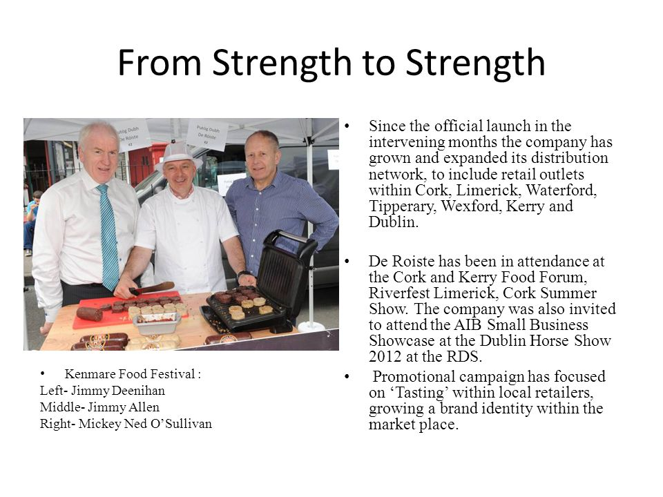 From Strength to Strength Kenmare Food Festival : Left- Jimmy Deenihan Middle- Jimmy Allen Right- Mickey Ned O'Sullivan Since the official launch in the intervening months the company has grown and expanded its distribution network, to include retail outlets within Cork, Limerick, Waterford, Tipperary, Wexford, Kerry and Dublin.