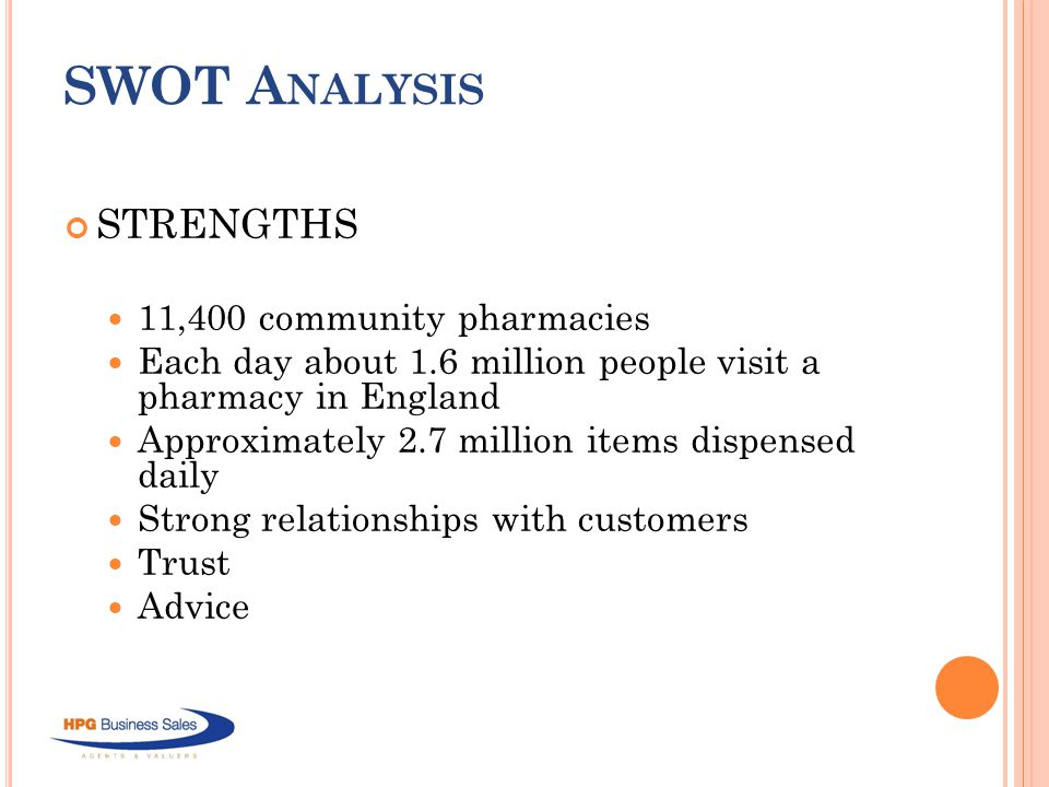 SWOT A NALYSIS STRENGTHS 11,400 community pharmacies Each day about 1.6 million people visit a pharmacy in England Approximately 2.7 million items dispensed daily Strong relationships with customers Trust Advice