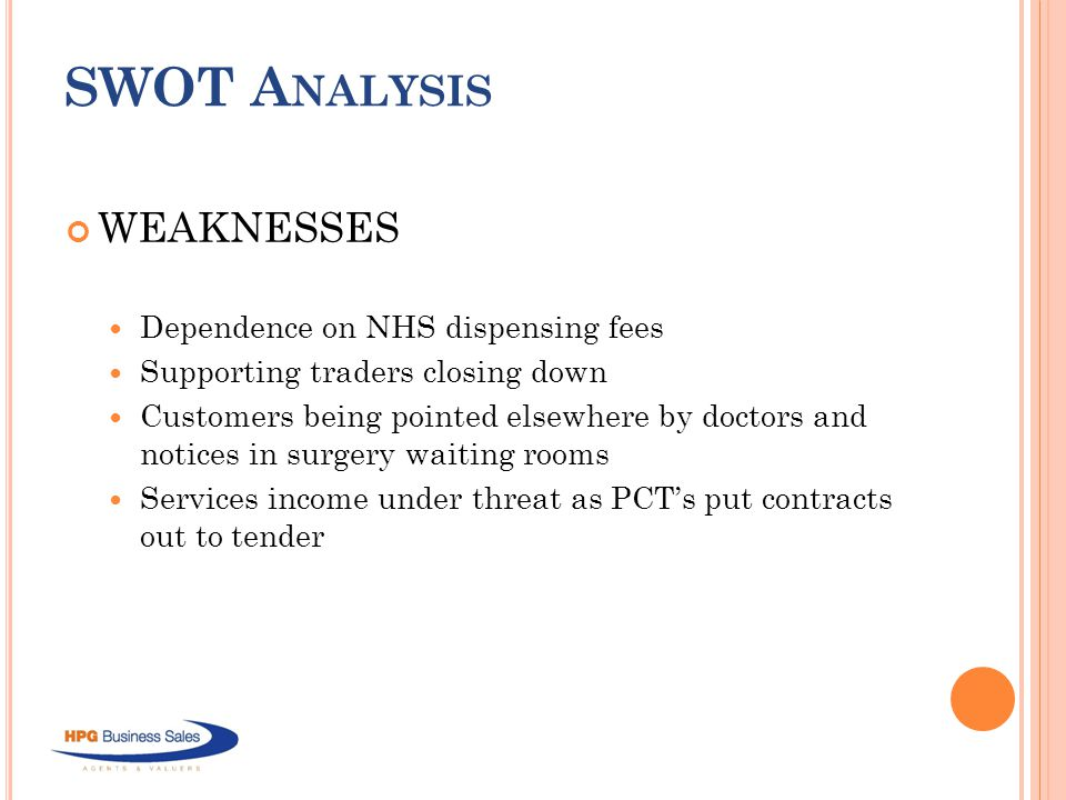 SWOT A NALYSIS WEAKNESSES Dependence on NHS dispensing fees Supporting traders closing down Customers being pointed elsewhere by doctors and notices in surgery waiting rooms Services income under threat as PCT's put contracts out to tender