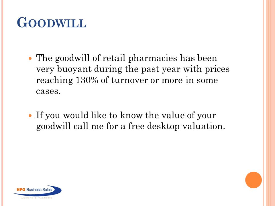 G OODWILL The goodwill of retail pharmacies has been very buoyant during the past year with prices reaching 130% of turnover or more in some cases.