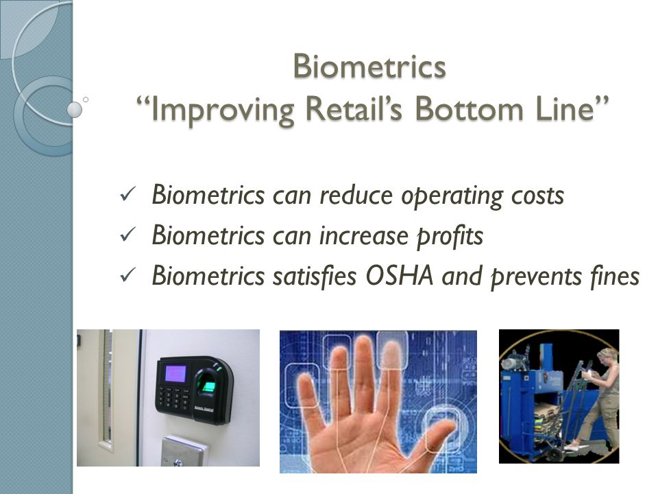 Biometrics Improving Retail's Bottom Line Regardless of the industry, operations managers face the same questions : ◦ How do I minimize my inventory loses (i.e.
