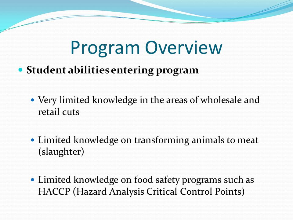 Program Overview Student abilities entering program Very limited knowledge in the areas of wholesale and retail cuts Limited knowledge on transforming animals to meat (slaughter) Limited knowledge on food safety programs such as HACCP (Hazard Analysis Critical Control Points)