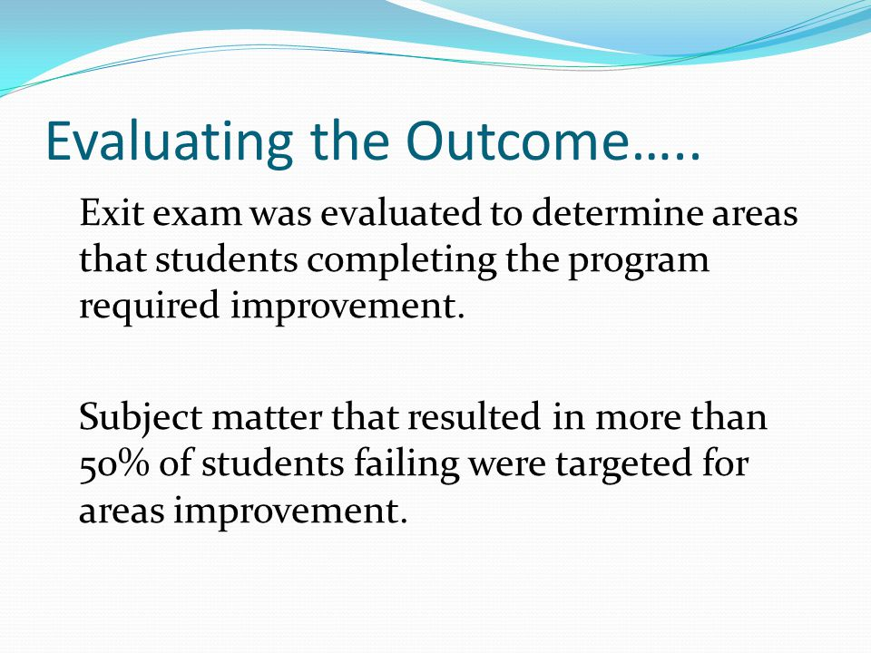 Evaluating the Outcome….. Exit exam was evaluated to determine areas that students completing the program required improvement. Subject matter that re