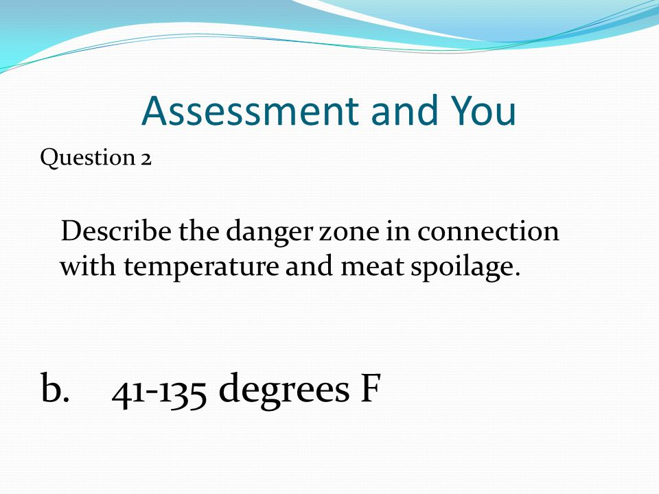 Assessment and You Question 2 Describe the danger zone in connection with temperature and meat spoilage. b. 41-135 degrees F