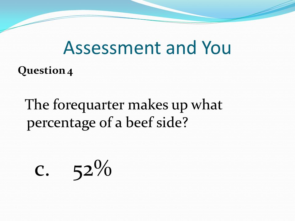 Assessment and You Question 4 The forequarter makes up what percentage of a beef side c. 52%