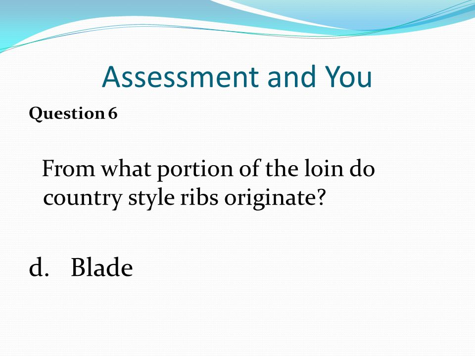 Assessment and You Question 6 From what portion of the loin do country style ribs originate.