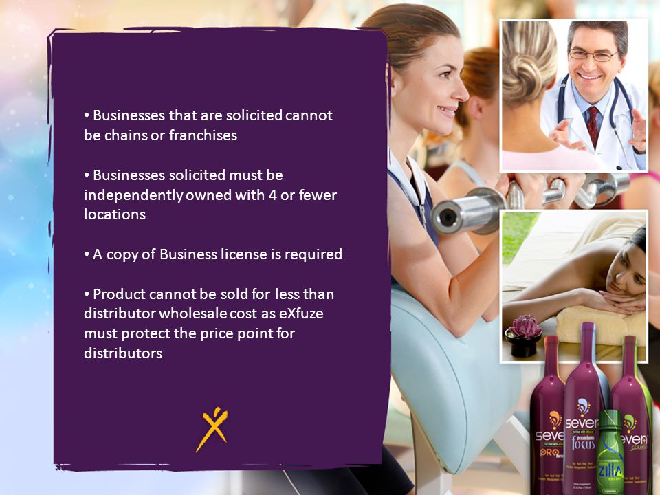 Businesses that are solicited cannot be chains or franchises Businesses solicited must be independently owned with 4 or fewer locations A copy of Business license is required Product cannot be sold for less than distributor wholesale cost as eXfuze must protect the price point for distributors