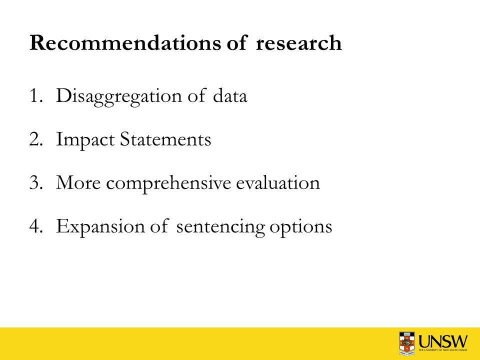 Recommendations of research 1.Disaggregation of data 2.Impact Statements 3.More comprehensive evaluation 4.Expansion of sentencing options