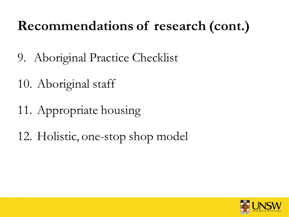 Recommendations of research (cont.) 9.Aboriginal Practice Checklist 10. Aboriginal staff 11. Appropriate housing 12. Holistic, one-stop shop model