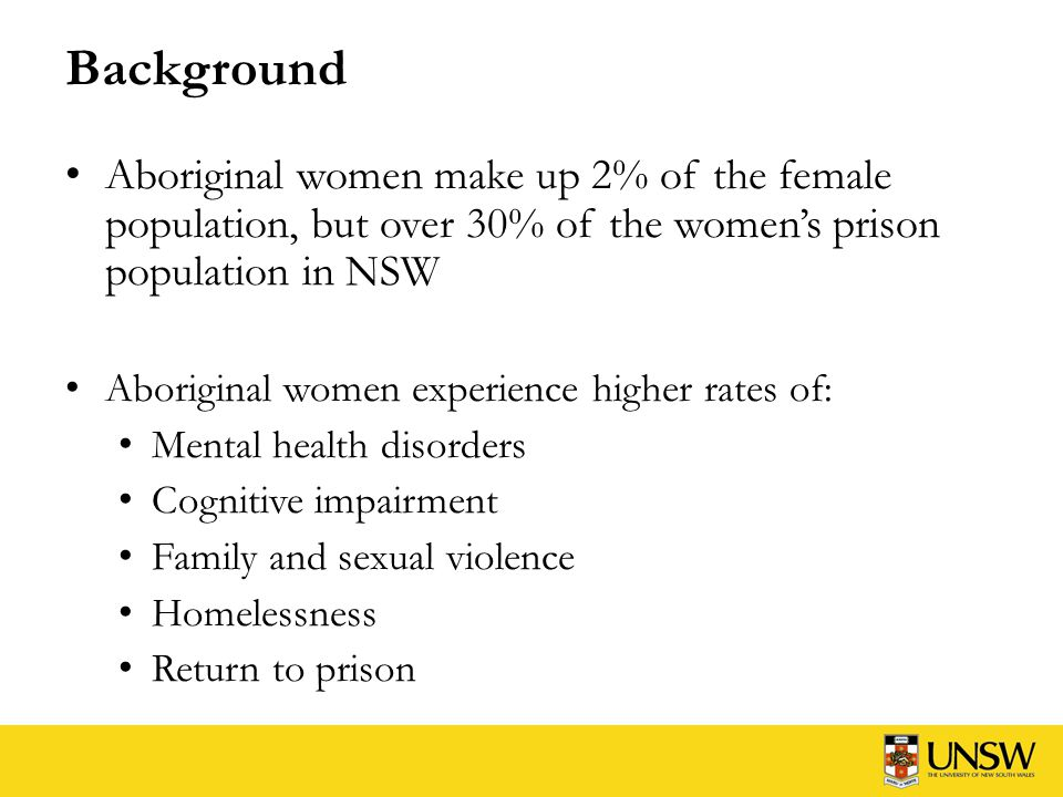 Background Aboriginal women make up 2% of the female population, but over 30% of the women's prison population in NSW Aboriginal women experience higher rates of: Mental health disorders Cognitive impairment Family and sexual violence Homelessness Return to prison