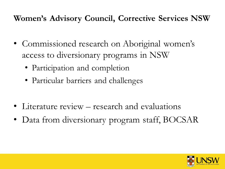 Women's Advisory Council, Corrective Services NSW Commissioned research on Aboriginal women's access to diversionary programs in NSW Participation and completion Particular barriers and challenges Literature review – research and evaluations Data from diversionary program staff, BOCSAR