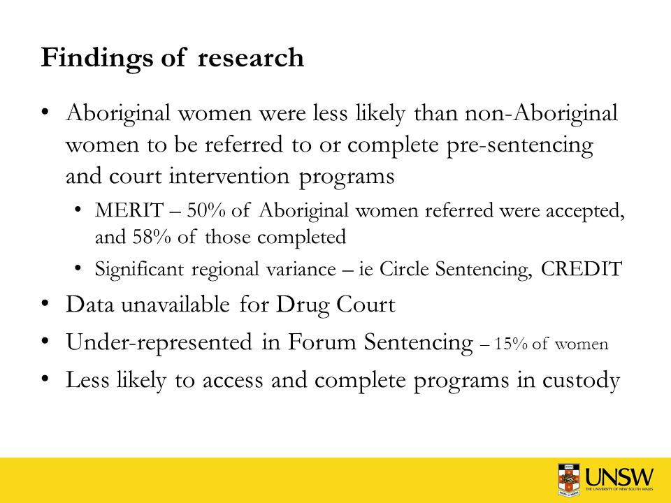 Findings of research Aboriginal women were less likely than non-Aboriginal women to be referred to or complete pre-sentencing and court intervention programs MERIT – 50% of Aboriginal women referred were accepted, and 58% of those completed Significant regional variance – ie Circle Sentencing, CREDIT Data unavailable for Drug Court Under-represented in Forum Sentencing – 15% of women Less likely to access and complete programs in custody