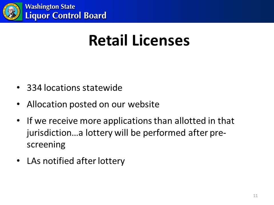 Retail Licenses 334 locations statewide Allocation posted on our website If we receive more applications than allotted in that jurisdiction…a lottery will be performed after pre- screening LAs notified after lottery 11