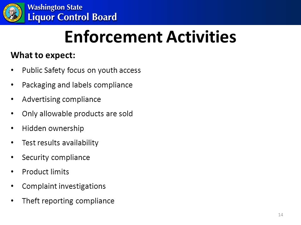 Enforcement Activities What to expect: Public Safety focus on youth access Packaging and labels compliance Advertising compliance Only allowable products are sold Hidden ownership Test results availability Security compliance Product limits Complaint investigations Theft reporting compliance 14