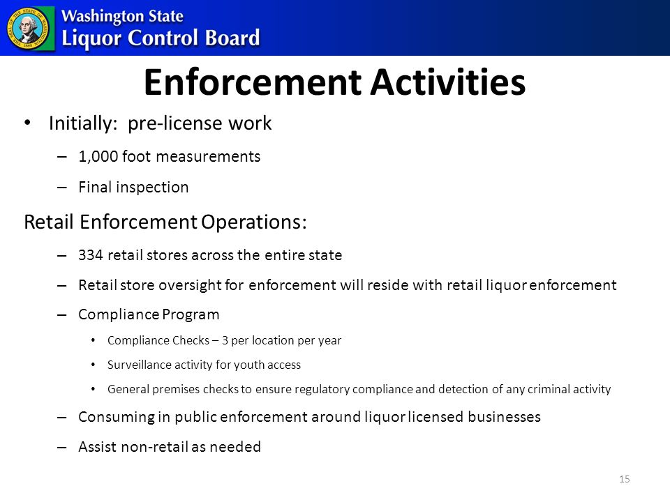 Enforcement Activities Initially: pre-license work – 1,000 foot measurements – Final inspection Retail Enforcement Operations: – 334 retail stores across the entire state – Retail store oversight for enforcement will reside with retail liquor enforcement – Compliance Program Compliance Checks – 3 per location per year Surveillance activity for youth access General premises checks to ensure regulatory compliance and detection of any criminal activity – Consuming in public enforcement around liquor licensed businesses – Assist non-retail as needed 15