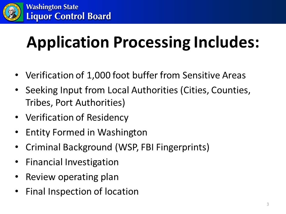 Application Processing Includes: Verification of 1,000 foot buffer from Sensitive Areas Seeking Input from Local Authorities (Cities, Counties, Tribes, Port Authorities) Verification of Residency Entity Formed in Washington Criminal Background (WSP, FBI Fingerprints) Financial Investigation Review operating plan Final Inspection of location 3