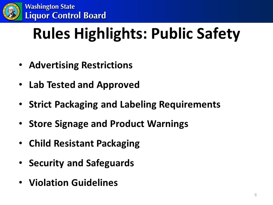 Rules Highlights: Public Safety Advertising Restrictions Lab Tested and Approved Strict Packaging and Labeling Requirements Store Signage and Product Warnings Child Resistant Packaging Security and Safeguards Violation Guidelines 6