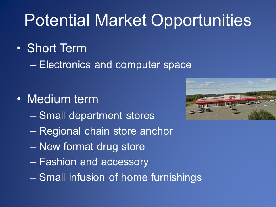 Potential Market Opportunities Short Term –Electronics and computer space Medium term –Small department stores –Regional chain store anchor –New forma