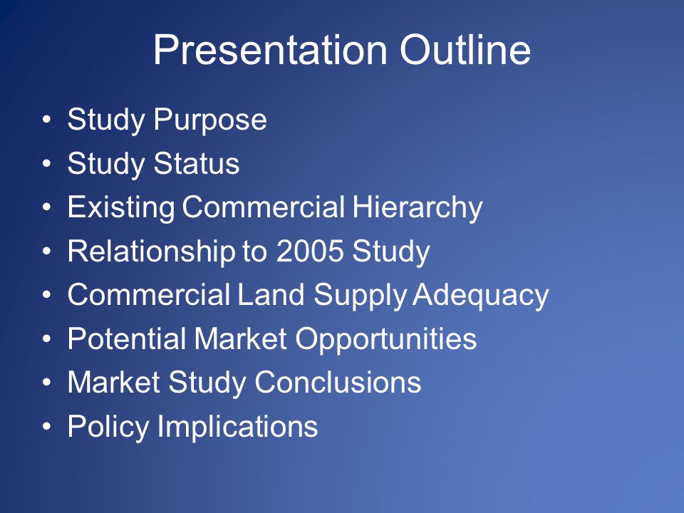 Presentation Outline Study Purpose Study Status Existing Commercial Hierarchy Relationship to 2005 Study Commercial Land Supply Adequacy Potential Market Opportunities Market Study Conclusions Policy Implications