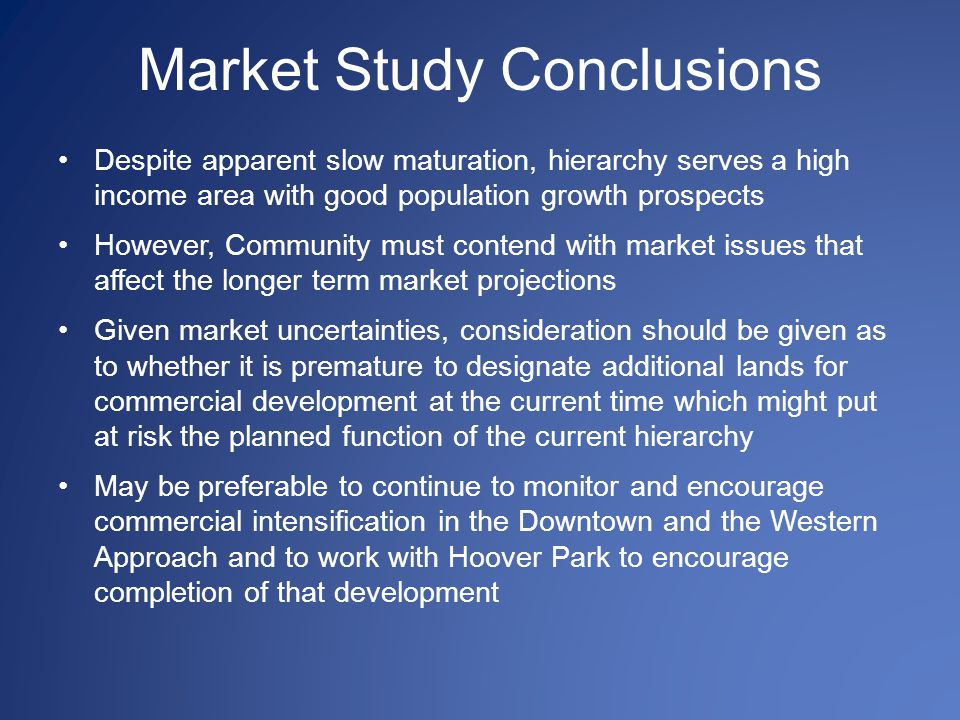 Market Study Conclusions Despite apparent slow maturation, hierarchy serves a high income area with good population growth prospects However, Community must contend with market issues that affect the longer term market projections Given market uncertainties, consideration should be given as to whether it is premature to designate additional lands for commercial development at the current time which might put at risk the planned function of the current hierarchy May be preferable to continue to monitor and encourage commercial intensification in the Downtown and the Western Approach and to work with Hoover Park to encourage completion of that development