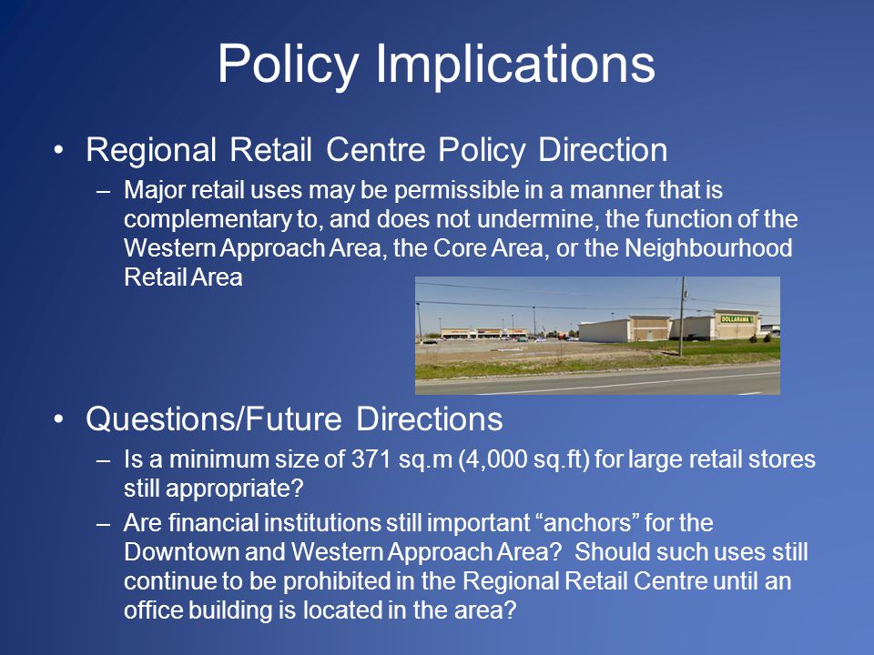 Policy Implications Regional Retail Centre Policy Direction –Major retail uses may be permissible in a manner that is complementary to, and does not undermine, the function of the Western Approach Area, the Core Area, or the Neighbourhood Retail Area Questions/Future Directions –Is a minimum size of 371 sq.m (4,000 sq.ft) for large retail stores still appropriate.